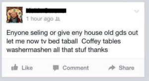 Facepalm, House, and Old: 1 hour ago  Enyone seling or give eny house old gds out  let me now tv bed taball Coffey tables  washermashen all that stuf thanks  Like  Comment  Share My eyes hurt, the more you look at it the more misspelled words you see.