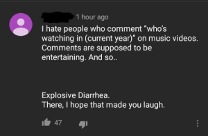 "Funny, Music, and Poop: 1 hour ago  I hate people who comment ""who's  watching in (current year)"" on music videos.  Comments are supposed to be  entertaining. And so..  Explosive Diarrhea.  There, I hope that made you laugh.  47 Poop is so funny."