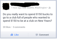 seattle washington: 1 hour ago near Seattle, Washington-  Do you really want to spend $150 bucks to  go to a club full of people who wanted to  spend $150 to be at a club on New Years?  20 likes 3 comments  Like  Comment