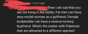"""""""Pokeshippers"""" May be the worst thing on the internet.: 1 hour ago  Then i am sad that you  are not living in the reality. Fat men can have  sexy model woman as a girlfriend. Female  bodybuilder can have a reverse tomboy  boyfriend. What's the matter with Pokemon  that are attracted to a different species? """"Pokeshippers"""" May be the worst thing on the internet."""