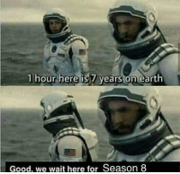 Earth, Good, and For: 1 hour here is 7 years on earth  Good, we wait here for Season 8 https://t.co/Ijzmin8Xan
