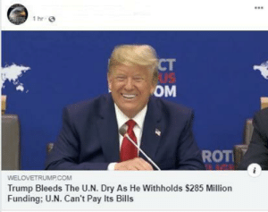 Best, Trump, and Forwardsfromgrandma: 1 hr  ст  AUS  ОМ  ROT  WELOVETRUMP.COM  Trump Bleeds The U.N. Dry As He Withholds $285 Million  Funding; U.N. Can't Pay Its Bills This is the best timeline