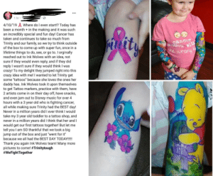 "Trinity is a 3 year old girl that got diagnosed with Neuroblastoma cancer in July 2018. This week a tattoo shop, gave her and her mom an unforgettable experience by giving them their own person 4 hour ""tattoo session"".: 1 hr  4/10/19 Where do l even start!? Today has  been a month + in the making and it was such  an incredibly special and fun day! Cancer has  taken and continues to take so much from  Trinity and our family, so we try to think outside  of the box to come up with super fun, once in a  lifetime things to do, see, or go to. I orginally  reached out to Ink Wolves with an idea, not  sure if they would even reply, and if they did  reply I wasn't sure if they would think I was  crazy! To my delight they jumped right into this  crazy idea with me! I wanted to let Trinity get  some ""tattoos"" because she loves the ones her  daddy has. Ink Wolves took it upon themselves  to get Tattoo markers, practice with them, have  2 artists come in on their day off, have snacks,  and even jam out to Disney music for over 4  hours with a 3 year old who is fighting cancer,  all while making sure Trinity had the BEST day!  Never in a million years did I ever think I would  take my 3 year old toddler to a tattoo shop, and  never in a million years did I think that her and I  would get our first tattoos together! But let me  tell you I am SO thankful that we took a big  jump out of the box and just ""went for it""  because we all had the BEST DAY TODAY!!!!!  Thank you again Ink Wolves team! Many more  pictures to come! #Trinitytough  #WeFightTogether  uesseu  he wrong Trinity is a 3 year old girl that got diagnosed with Neuroblastoma cancer in July 2018. This week a tattoo shop, gave her and her mom an unforgettable experience by giving them their own person 4 hour ""tattoo session""."