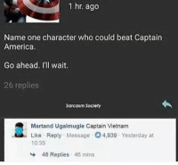 America, Touche, and Vietnam: 1 hr. ago  Name one character who could beat Captain  America.  Go ahead. I'll wait.  26 replies  Sarcasm Soclety  Martand Ugalmugle Captain Vietnam  Like Reply Message 4,939 Yesterday at  10:35  48 Replies 46 mins Touché