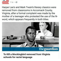 This is disgusting.: 1 hr  B  Harper Lee's and Mark Twain's literary classics were  removed from classrooms in Accomack County,  Virginia, after a formal complaint was made by the  mother of a teenager who protested the use of the N-  word, which appears frequently in both titles.  the  To Kill a Mockingbird removed from Virginia  schools for racist language This is disgusting.
