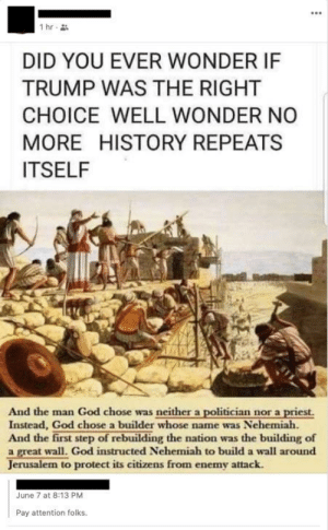 """God, History, and Trump: 1 hr  DID YOU EVER WONDER IF  TRUMP WAS THE RIGHT  CHOICE WELL WONDER NO  MORE HISTORY REPEATS  ITSELF  And the man God chose was neither a politician nor a priest.  Instead, God chose a builder whose name was Nehemiah.  And the first step of rebuilding the nation was the building of  a great wall. God instructed Nehemiah to build a wall around  Jerusalem to protect its citizens from enemy attack.  June 7 at 8:13 PM  Pay attention folks. """"Pay attention folks"""""""