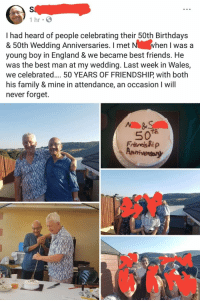 England, Family, and Friends: 1 hr  I had heard of people celebrating their 50th Birthdays  & 50th Wedding Anniversaries. I met  young boy in England & we became best friends. He  was the best man at my wedding. Last week in Wales,  we celebrated.... 50 YEARS OF FRIENDSHIP with both  his family & mine in attendance, an occasion I will  never forget.  hen I was a Celebrating 50 years of friendship