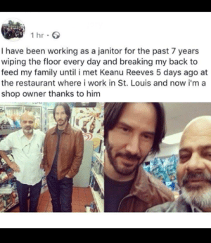awesomacious:  Posting again after erasing the name(rules are rules): 1 hr  I have been working as a janitor for the past 7 years  wiping the floor every day and breaking my back to  feed my family until i met Keanu Reeves 5 days ago  the restaurant where i work in St. Louis and now i'ma  shop owner thanks to him awesomacious:  Posting again after erasing the name(rules are rules)