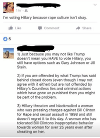 (GC): 1 hr  I'm voting Hillary because rape culture isn't okay.  I Like  Comment  Share  1) Just because you may not like Trump  doesn't mean you HAVE to vote Hillary, you  still have options such as Gary Johnson or Jill  Stein.  2) If you are offended by what Trump has said  behind closed doors (even though l may not  agree with it either) but are not offended by  Hillary's Countless lies and criminal actions  which have gone un punished then you might  be part of the problem.  3) Hillary threaten and blackmailed a woman  who was pressing charges against Bill Clinton  for Rape and sexual assault in 1998 and still  doesn't regret it to this day. A woman who has  tolerated Bill Clintons inappropriate behavior  towards woman for over 25 years even after  cheating on her. (GC)