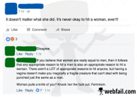 Vagina, Facebook Wins, and Her: 1 hr  It doesn't matter what she did. It's never okay to hit a woman, ever!  Luke Comment  Share  Disagree.  Like Reply  1 hr  If you believe that women are really equal to men, then it follows  that any appropriate reason to hit a man is also an appropriate reason to hit a  woman. There aren't a LOT of appropriate reasons to hit anyone, but having a  vagina doesn't make you magically a fragile creature that can't deal with being  punched just the same as a man.  Woman pulls a knife of you? Knock her the fuck out. Feminism.  Like Reply .07.1 hr  Xwebfail.com Sometimes it depends...