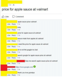 Apple, Bad, and Google: 1 hr-  price for apple sauce at walmart  Like  Comment  apple sauce price walmart  Like Reply 1 hr  help  Like Reply 1 hr  price for apple sauce at walmart  Like Reply 1 hr  Like Reply 1 hr  Like Reply 1 hr  Like Reply 1 hr  Like Reply 1 hr  Like Reply 1 hr  sauce made from apples at walmart  i need the price for apple sauce at walmart  oh is not the goggle my bad  search google for apple sauce price at walmart  help me search apple sauce price at walmart  https:/www.google.com  Like Reply 1 hr  thank you love grandpa  Like Reply 1 hr <p>Very wholesome</p>