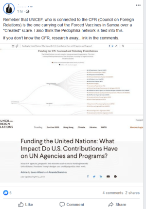 """Finally managed to draw a link between vaccination and pedophilia. Well done.: ...  1 hr -  Remeber that UNICEF, who is connected to the CFR (Council on Foreign  Relations) is the one carrying out the Forced Vaccines in Samoa over a  """"Created"""" scare. I also think the Pedophilia network is tied into this.  If you don't know the CFR, research away.link in the comments.  = f  Fundng he Lited Nati What lepu DUS. Coarim re eUN Agrnen and rgra  Funding the UN: Assessed and Voluntary Contributions  The Untad Nationa at.complen iergemental organation Tha chat  mtetoreenonefhe UNem inoinggent andmet  ntbode  Foreign  UNCILon  REIGN  LATIONS  Trending  Election 2020  Hong Kong  Ukraine  Member Login  Climate  NATO  Funding the United Nations: What  Impact Do U.S. Contributions Have  on UN Agencies and Programs?  Many UN agencies, programs, and missions receive crucial funding from the  United States. President Trump's budget cuts could seopardize their work.  Article by Laura Hillard and Amanda Shendruk  f v in -  Last updated April 2, 2019  4 comments 2 shares  O Like  Comment  Share Finally managed to draw a link between vaccination and pedophilia. Well done."""