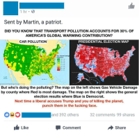 "Bad, Cars, and Facebook: 1 hr  Sent by Martin, a patriot.  DID YOU KNOW THAT TRANSPORT POLLUTION ACCOUNTS FOR 30% OF  AMERICA'S GLOBAL WARMING CONTRIBUTION?  CAR POLLUTION  PRESIDENTIAL ELECTION MAP  But who's doing the polluting? The map on the left shows Gas Vehicle Damage  by county where Red is most damage. The map on the right shows the general  election results where Blue is Democrat.  Next time a liberal accuses Trump and you of killing the planet  punch them in the fucking face.  and 392 others  32 comments 99 shares  Like  Comment  Share <p><a href=""http://memehumor.net/post/161479013028/a-pro-trump-facebook-page-poisted-a-comparsion"" class=""tumblr_blog"">memehumor</a>:</p>  <blockquote><p>A pro-Trump facebook page poisted a comparsion between the quantity of pollution made by cars in the U.S.A. and the election's result in each state to say that democrats pollute more. Too bad that high polluted states have high population density while the less polluted are fucking deserts.</p></blockquote>"