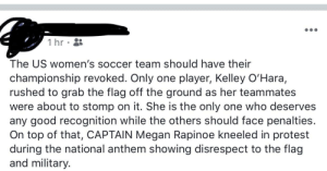Megan, Protest, and Soccer: 1 hr  The US women's soccer team should have their  championship revoked. Only one player, Kelley O'Hara,  rushed to grab the flag off the ground as her teammates  were about to stomp on it. She is the only one who deserves  any good recognition while the others should face penalties.  On top of that, CAPTAIN Megan Rapinoe kneeled in protest  during the national anthem showing disrespect to the flag  and military. Championship Revoked?
