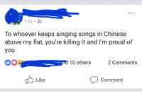 Facebook, Singing, and Chinese: 1 hr  To whoever keeps singing songs in Chinese  above my flat, you're killing it and I'm proud of  you  nd 10 others  2 Comments  Comment  Like <p>Wholesome facebook appreciation</p>