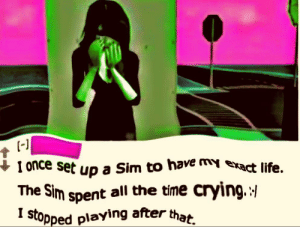 Crying, Life, and Reddit: -1  I once set up a Sim to have my exact life.  The Sim spent all the time crying.  I stopped playing after that can I get a big F