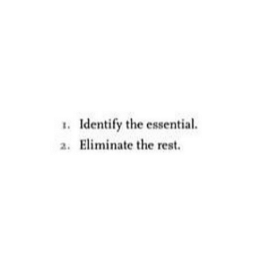 Eliminate: 1. Identify the essential.  a. Eliminate the rest.