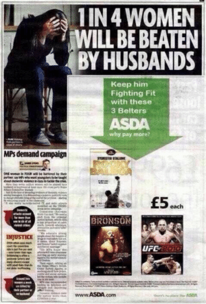 failnation:  Advert placement: Lvl 1http://failnation.tumblr.com: 1 IN 4 WOMEN  WILL BE BEATEN  BY HUSBANDS  Keep him  Fighting Fit  with these  3 Belters  ASDA  why pay more?  MPs demand campaign  STERESTER STALu  ONE woman e FOUR il de battered by thele  partne sy Mwho wt youngrsbetgt  about domestic violencedas to tace the ci  Mer e e d  ntryeet ety e  £5 each  Denstk  Coeeintee charees  fr mee an  BRONSON  wast or  Wdecle yng  DIJUSTICE  art e cocion  सत है।  UFE 2010  H06.5gparls wing  ay abe  Cr Suy fe  thingbo hp  Aepund  betng bpinis  ther partaer ar  www.ASDA.com  thors no pace e ASDA failnation:  Advert placement: Lvl 1http://failnation.tumblr.com
