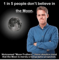 "badsciencejokes: 1 in 5 people don't believe in  the Moon.  Nicknamed ""Moon-Truthers,"" these skeptics insist  that the Moon is merely a holographic projection. badsciencejokes"