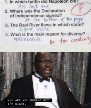 This kid deserves a medal: 1. In which battle did Napoléon die?  His last one  2. Where was the Declaration  of Independence signed?  F.  At the bottom f the pape  3. The Ravi River flows in which state?  Liquid state  4. What is the main reason for divorce?  MARRIAGE  A+ for creativity  WHY ARE YOU BOOING ME?  I'M RIGHT. This kid deserves a medal