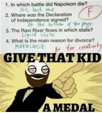Memes, Declaration of Independence, and What Is: 1. In which battle did Napoleon die?  is last ohe  2. Where was the Declaration  of Independence signed?  3. The Ravi River flows in which state?  Liqnid state  4. What is the main reason for divorce?  MAPRIAGE + for cre  GIVETHATKID  AMEDAL