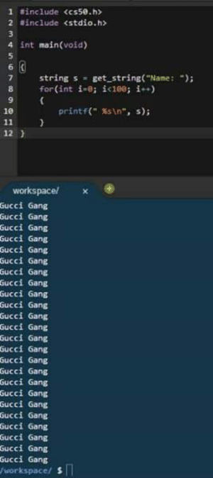 """Gucci, Gang, and Law: 1 #include cs58.h>  2 #include <stdio.h>  4 int main(void)  string s get string(""""Name:);  for(int ǐ.8; iaes; i++)  9  10  printf(""""  %s\n"""",  s);  12  Gucci Gang  Gucci Gang  Gucci Gang  Gucci Gang  Gucci Gang  Gucci Gang  Gucci Gang  Gucci Gang  Gucci Gang  Gucci Gang  Gucci Gang  Gucci Gang  Gucci Gang  ucci 6ang  Gucci Gang  Gucci Gang  Gucci Gang  Gucci Gang  Gucci Gang  Gucci Gang  Gucci Gang  ucci Gang  Gucci Gang  Gucci Gang On the law"""