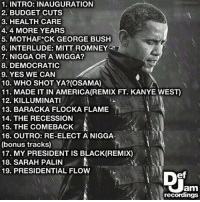 Barack dropping the 🔥: 1. INTRO: INAUGURATION  2. BUDGET CUTS  3. HEALTHCARE  4.4 MORE YEARS  5. MOTHAF CK GEORGE BUSH  6. INTERLUDE: MITT ROMNEY  7. NIGGA OR A WIGGA?  8. DEMOCRATIC  9. YES WE CAN  10. WHO SHOT YA? (OSAMA)  11. MADE IT IN AMERICA (REMIX FT. KANYE WEST  12. KILLUMINATI  13. BARACKA FLOCKA FLAME  14. THE RECESSION  15 THE COMEBACK  16. OUTRO: RE-ELECT A NIGGA  (bonus tracks)  17. MY PRESIDENT IS BLACK (REMIX)  18. SARAH PALIN  A  19. PRESIDENTIAL FLOW  am  recordings Barack dropping the 🔥