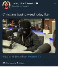 <p>Out here smoking that devils lettuce (via /r/BlackPeopleTwitter)</p>: 1 Jared, nice 2 tweet u .  @eatjaredtweets  Christians buying weed today like:  4/20/18, 11:59 AM from Houston, TX  20 Retweets 5 Likes <p>Out here smoking that devils lettuce (via /r/BlackPeopleTwitter)</p>