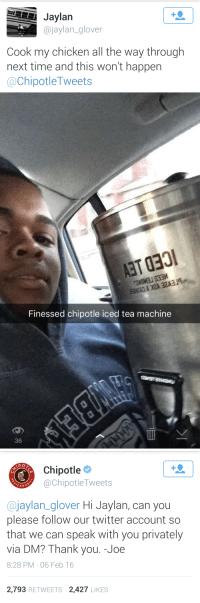 Chipotle, Twitter, and Thank You: 1  Jaylan  @jaylan_glover  Cook my chicken all the way through  next time and this won't happen  @ChipotleTweets   AET 030  Finessed chipotle iced tea machine  36   PO  Chipotle  @ChipotleTweets  CAN G  @jaylan_glover Hi Jaylan, can you  please follow our twitter account so  that we can speak with you privately  via DM? Thank you. -Joe  8:28 PM , 06 Feb 16  2,793 RETWEETS 2,427 LIKES <p>Hats off to the revolutionaries. </p>