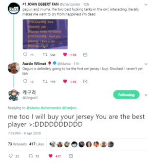 Definitely, Fucking, and Hello:  #1 JOHN EGBERT FAN @charizarder-12h  geguri and muma, the two best fucking tanks in the owl, interacting literally  makes me want to cry from happiness i'm dead  FROGuri96] love  )hello my friend  FROGuri96] i love you  Mumals i love u too  Austin Wilmot@Muma 11h  Geguri is definitely going to be the first ow jersey I buy. Shocked I haven't yet  tbh  12 t119 1.1K S  @Geguri2  Replying to @Muma @charizarder @hanjosi  me too I will buy your jersey You are the best  player >:DDDDDDDDDD  7:59 PM-9 Apr 2018  73 Retweets 417 Likes  23 t73 417 S bamberwatch:my crops are THRIVING