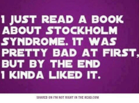 Submitted by Bob Kane: 1 JUST READ A BOOK  ABOUT STOCKHOLM  SYNDROME. IT WAS  PRETTY BAD AT FIRST.  BUT BY THE END  1 KINDA LIKED IT.  SHARED ON ITM NOT RIGHT IN THE HEAD.COM Submitted by Bob Kane