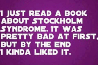stockholm syndrome: 1 JUST READ A BOOK  ABOUT STOCKHOLM  SYNDROME. IT WAS  PRETTY BAD AT FIRST,  BUT BY THE END  1 KINDA LIKED IT.