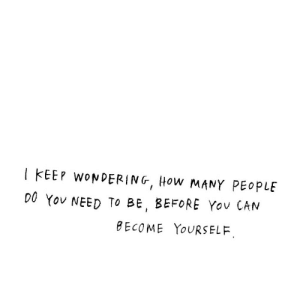 how many people: 1 KEEP woNDERING, How MANY PEOPLE  00 Yov NEED TO BE, BEFORE Yov CAN  BECOME YoURSELF.