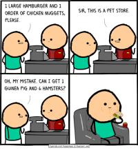 Pigly: 1 LARGE HAMBURGER AND 1  ORDER OF CHICKEN NUGGETS,  PLEASE  SIR, THIS IS A PET STORE.  OH, MY MISTAKE. CAN I GET 1  GUINEA PIG AND 6 HAMSTERS?  Cyanide and Happiness  Explosm.net