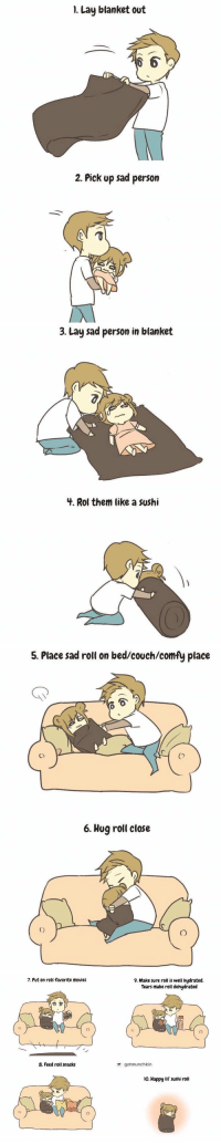 Movies, Couch, and Happy: 1. Lay blanket out  2. Pick up sad person   3. Lay sad person in blanket  3.  4. Rol them like a sushi   5. Place sad roll on bed/couch/comfy place  1  Co  6. Hug roll close   7. Put on rols favorite movies  9. Make sure roll is well hydrated.  Tears make roll dehydrated  8. Feed roll snacks  gotmunchkin  o. Happy lif' sushi roll how to care for a sad person https://t.co/c2KjhY9d4h