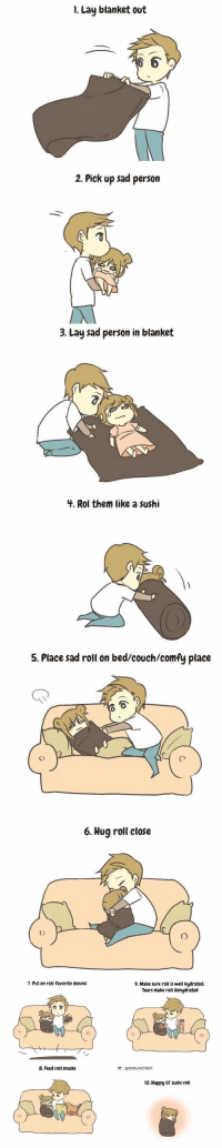 how to care for a sad person https://t.co/Mnzacg76Yh: 1. Lay blanket out  2. Pick up sad person   3. Lay sad person in blanket  3.  4. Rol them like a sushi   5. Place sad roll on bed/couch/comfy place  Co  6. Hug roll close   7. Put on rols favorite movies  9. Make sure roll is well hydrated.  Tears make roll dehydrated  8. Feed roll snacks  gotmunchkin  o. Happy lif' sushi roll how to care for a sad person https://t.co/Mnzacg76Yh