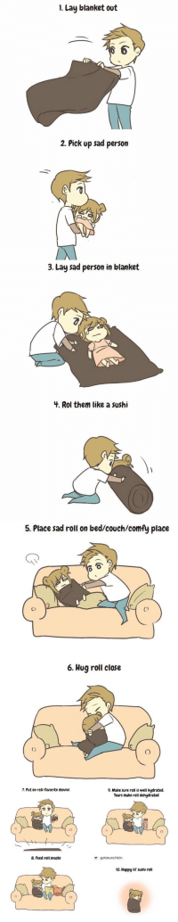 how to care for a sad person https://t.co/IfBPyXddfU: 1. Lay blanket out  6  2. Pick up sad person   3. Lay sad person in blanket  3.  4. Rol them like a sushi   5. Place sad roll on bed/couch/comfy place  Co  6. Hug roll close   7. Put on rols favorite movies  9. Make sure roll is well hydrated.  Tears make roll dehydrated  8. Feed roll snacks  gotmunchkin  o. Happy lif' sushi roll  0 how to care for a sad person https://t.co/IfBPyXddfU