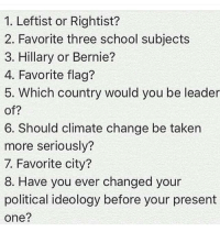 1. Right 2. Bio, Econ-Gov, Chem, Orchestra (4) 3. Idk but just pull the trigger 4. Either Bennington or Gadsden 5. USA or Germany 6. Climate Change is real. There is no denying that. There is overwhelming evidence. I just think people get too scared about it and overly exaggerate. 7. Columbus 8. Yes. Used to be a strong social conservative and then I moved down. I was an Ancap for a week but I then went outside for a while and just observed how things actually work lmao: 1. Leftist or Rightist?  2. Favorite three school subjects  3. Hillary or Bernie?  4. Favorite flag?  5. Which country would you be leader  of?  6. Should climate change be taken  more seriously?  7. Favorite city?  8. Have you ever changed your  political ideology before your present  one? 1. Right 2. Bio, Econ-Gov, Chem, Orchestra (4) 3. Idk but just pull the trigger 4. Either Bennington or Gadsden 5. USA or Germany 6. Climate Change is real. There is no denying that. There is overwhelming evidence. I just think people get too scared about it and overly exaggerate. 7. Columbus 8. Yes. Used to be a strong social conservative and then I moved down. I was an Ancap for a week but I then went outside for a while and just observed how things actually work lmao