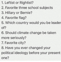 1. Right 2. History, Science 3. Bernie 4. USA 13 colonies or Gadsden 5. The US😎 6. Heck yeah 7. Prague 8. Not once times since I've been educated on policy. Before then, I was a democrat because everyone else was, then I was a republican when I realized I didn't have to be like my friends, and then I became a libertarian (thanks @julie_borowski): 1. Leftist or Rightist?  2. Favorite three school subjects  3. Hillary or Bernie?  4. Favorite flag?  5. Which country would you be leader  of?  6. Should climate change be taken  more seriously?  7. Favorite city?  8. Have you ever changed your  political ideology before your present  one? 1. Right 2. History, Science 3. Bernie 4. USA 13 colonies or Gadsden 5. The US😎 6. Heck yeah 7. Prague 8. Not once times since I've been educated on policy. Before then, I was a democrat because everyone else was, then I was a republican when I realized I didn't have to be like my friends, and then I became a libertarian (thanks @julie_borowski)