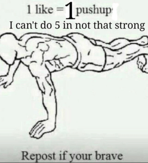 Welp I was told to do this so please be gentle: 1 like =1 pushup  I can't do 5 in not that strong  Repost if your brave Welp I was told to do this so please be gentle