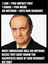 Do you know the sacrifices made by Bob Newhart?: 1 LIKE PRO-IMPACT FONT  1 SHARE PRO-MEME  DO NOTHING HATE BOBNEWHART  MOSTAMERICANSWILL DO NOTHING  BECUZTHEY DONT KNOW THE  SACRIFICES MADE BY BOB NEWHART  DO YOU? Do you know the sacrifices made by Bob Newhart?