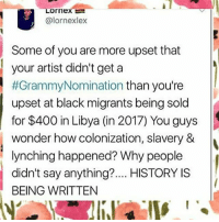 "Africa, Black Lives Matter, and Destiny: 1  @lornexlex  Some of you are more upset that  your artist didn't get a  #GrammyNomination than you're  upset at black migrants being sold  for $400 in Libya (in 2017) You guys  wonder how colonization, slavery &  lynching happened? Why people  didn't say anything?.... HISTORY IS  BEING WRITTEN ""Injustice anywhere is a threat to justice everywhere. We are caught in an inescapable network of mutuality, tied in a single garment of destiny. Whatever affects one directly, affects all indirectly."" - Martin Luther King Jr. StayWoke slavery blacklivesmatter africa libya"