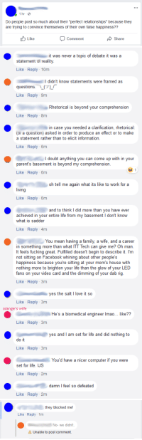 """Facebook, Family, and Fucking: 1 ltr  Do people post so much about their """"perfect relationships"""" because they  are trying to convince themselves of their own false happiness??  Like  Comment  Share   it was never a topic of debate it was a  statement ot reality  Like Reply 10m  didn't know statements were framed as  questions. L  Like Reply 9m  Rhetorical is beyond  your comprehension  Like Reply 8m  in case you needed a clarification, rhetorical  (or a question) asked in order to produce an effect or to make  a statement rather than to elicit information  Like Reply 6m  I doubt anything you can come up with in your  parent's basement is beyond my comprehension  Like Reply 6m  oh tell me again what its like to work for a  living  Like Reply 6m  and to think I did more than you have ever  achieved in your entire life from my basement I don't know  what is sadder  Like Reply 4m  You mean having a family, a wife, and a career  in something more than what ITT Tech can give me? Oh man  It feels fucking great. Fulfilled doesn't begin to describe it. I'm  not sittin  happiness because you're sitting at your mom's house with  nothing more to brighten your life than the glow of your LED  fans on your video card and the dimming of your dab rig  g on Facebook whining about other people's  Like Reply 3m  yes the salt I love it so  Like Reply 3m  orange's wife  He's a biomedical engineer Imao... like??  Like Reply 3m  yes and I am set for life and did nothing to  do it  Like Reply 3m  You'd have a nicer computer if you were  set for life. IJS  Like Reply 2m  damn I feel so defeated  Like Reply-2m   they blocked me!  Like Reply 1m  No- we didn't  A Unable to post comment. Basement dwellers achieve so much"""