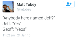 "jeoff:  fuck this post : 1  Matt Tobey  @mtobey  Anybody here named Jeff?""  Jeff: ""Yes""  Geoff: ""Yeos""  11:02 am 21 Jan 16 jeoff:  fuck this post"