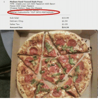 """Memes, Pizza, and Bacon: 1 Medium Hand-Tossed Style Pizza  TYPE: Create your own ADD Pepperoni ADD Bacon  Pieces ADD Green Peppers  Cheese Option Easy On Cheese  -pecial Instructions: """"CUT INTO PENTAGRAM.  Sub-total  Delivery Chrg.  Sales Tax  Amount Due  $10.99  $2.50  $1.05  $14.54 Me"""