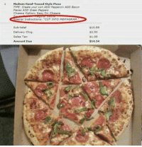 """Memes, Pizza, and Bacon: 1 Medium Hand-Tossed Style Pizza  TYPE: Create your own ADD Pepperoni ADD Bacon  Pieces ADD Green Peppers  Cheese Option: Easy On Cheese  Special Instructions: """"CUT INTO PENTAGRAM.  Sub-total  Delivery Chrg.  Sales Tax  Amount Due  $10.99  $2.50  $1.05  $14.54 @boyswhocancook"""