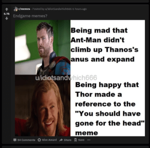 """Head, Meme, and Memes: 1 /memes Posted by u/IdiotSandwhich666 6 hours ago  5.7k  Endgame memes?  Being mad that  Ant-Man didn't  climb up Thanos's  anus and expand  hich666  u/idiotsandv  Being happy that  Thor made a  reference to the  """"You should have  gone for the head""""  meme  54 Comments Give AwardShare  Save  .. people actually think """"you should have gone for the head"""" line is from a meme"""