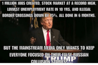 Memes, Jobs, and Record: 1 MILLION JOBS CREATED, STOCK MARKET AT A RECORD HIGH,  LOWEST UNEMPLOYMENT RATE IN 10 YRS, AND ILLEGAL  0.  BUT THE MAINSTREAM MEDIA ONLY WANTS TO KEEP  EVERYONE FOCUSED ON THEIR FALSE RUSSIAN ---------- Follow our pages! 🇺🇸 @drunkamerica @ragingpatriots @ragingrepublicans ---------- conservative republican maga presidentrump makeamericagreatagain nobama trumptrain trump2017 saturdaysarefortheboy merica usa military supportourtroops thinblueline backtheblue
