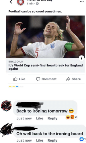 From a post literally a minute ago: 1 min.  Football can be so cruel sometimes.  BBC.CO.UK  It's World Cup semi-final heartbreak for England  again!  Like  Share  Comment  Back to ironing tomorrow  2  Just now Like Reply  Oh well back to the ironing board  I1  Just now  Like Reply From a post literally a minute ago