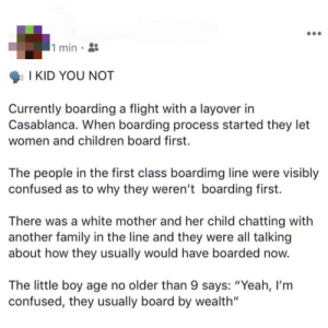 "9 year old white boy understands classism: 1 min  I KID YOU NOT  Currently boarding a flight with a layover in  Casablanca. When boarding process started they let  women and children board first  The people in the first class boardimg line were visibly  confused as to why they weren't boarding first  There was a white mother and her child chatting with  another family in the line and they were all talking  about how they usually would have boarded now.  The little boy age no older than 9 says: ""Yeah, I'm  confused, they usually board by wealth"" 9 year old white boy understands classism"